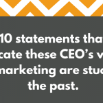 10 statements that indicate that these CEO's views of marketing are stuck in the past: