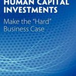 Optimize Human Capital Investments: Make the Hard Business Case